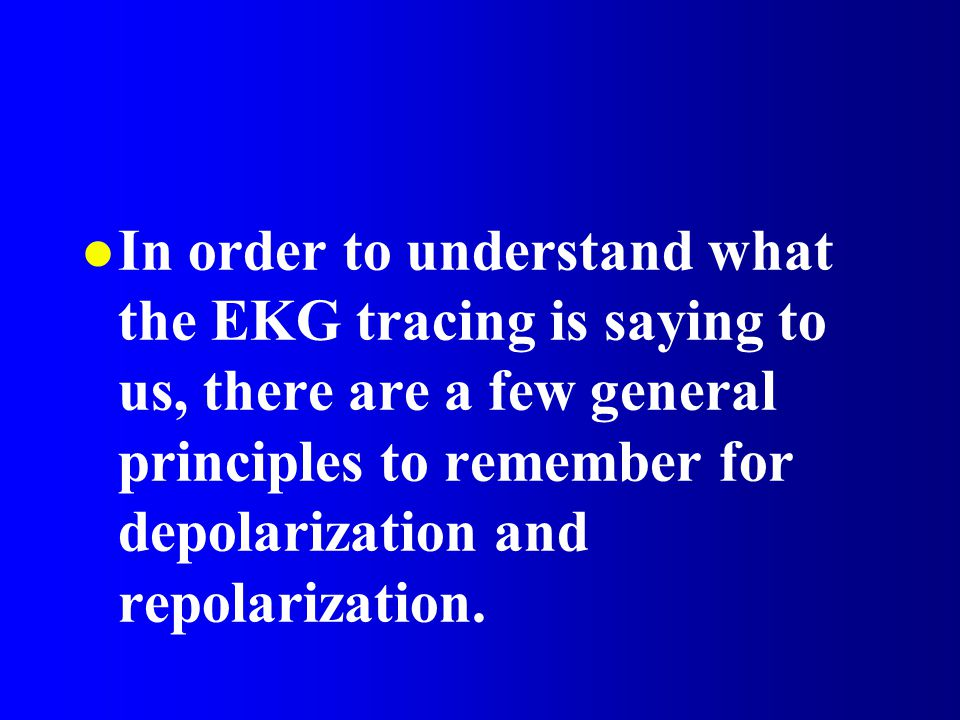 In order to understand what the EKG tracing is saying to us, there are a few general principles to remember for depolarization and repolarization.
