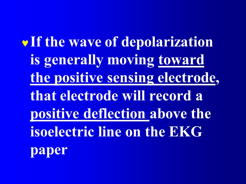 If the wave of depolarization is generally moving toward the positive sensing electrode, that electrode will record a positive deflection above the isoelectric line on the EKG paper