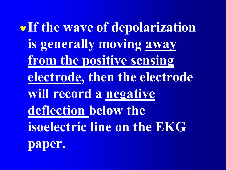 If the wave of depolarization is generally moving away from the positive sensing electrode, then the electrode will record a negative deflection below the isoelectric line on the EKG paper.