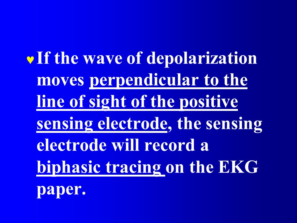 If the wave of depolarization moves perpendicular to the line of sight of the positive sensing electrode, the sensing electrode will record a biphasic tracing on the EKG paper.