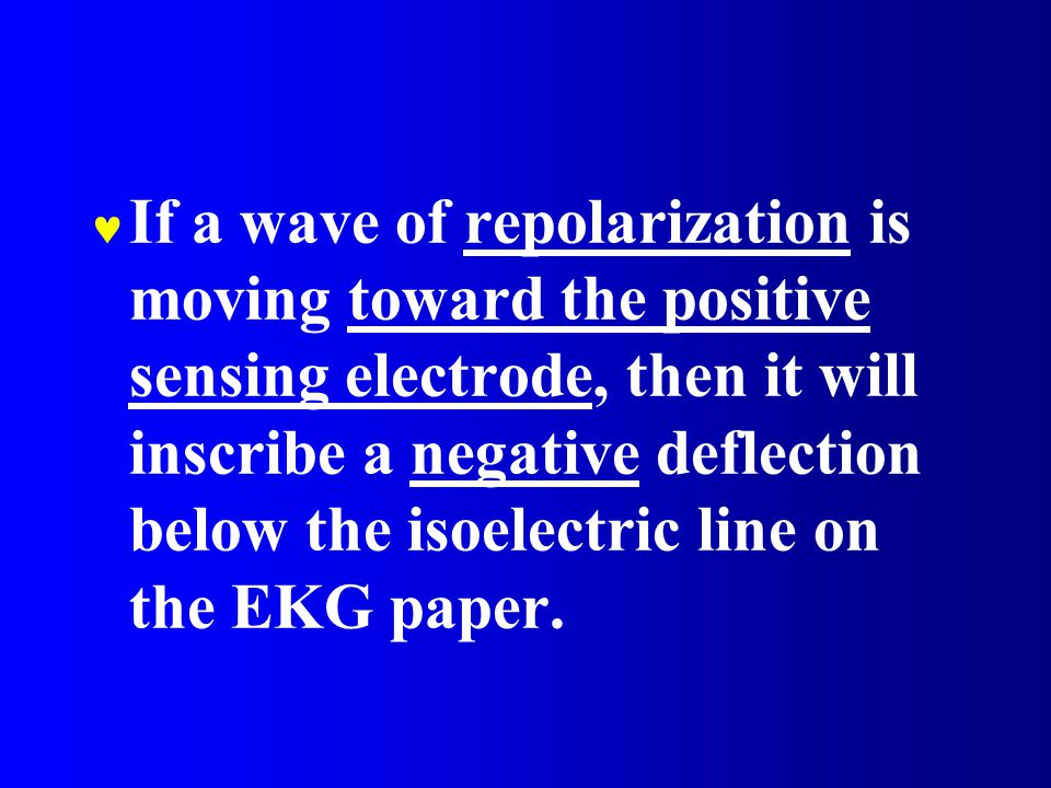 If a wave of repolarization is moving toward the positive sensing electrode, then it will inscribe a negative deflection below the isoelectric line on the EKG paper.