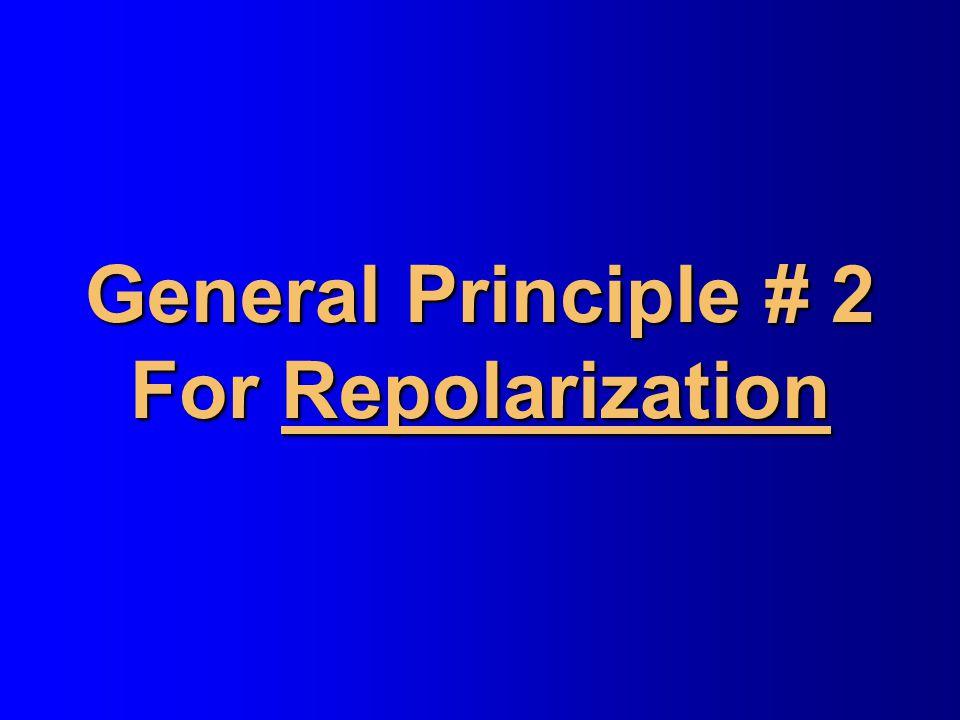 General Principle # 2 For Repolarization