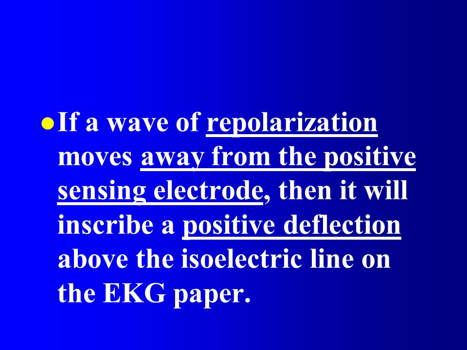 If a wave of repolarization moves away from the positive sensing electrode, then it will inscribe a positive deflection above the isoelectric line on the EKG paper.