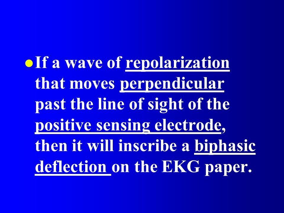 If a wave of repolarization that moves perpendicular past the line of sight of the positive sensing electrode, then it will inscribe a biphasic deflection on the EKG paper.