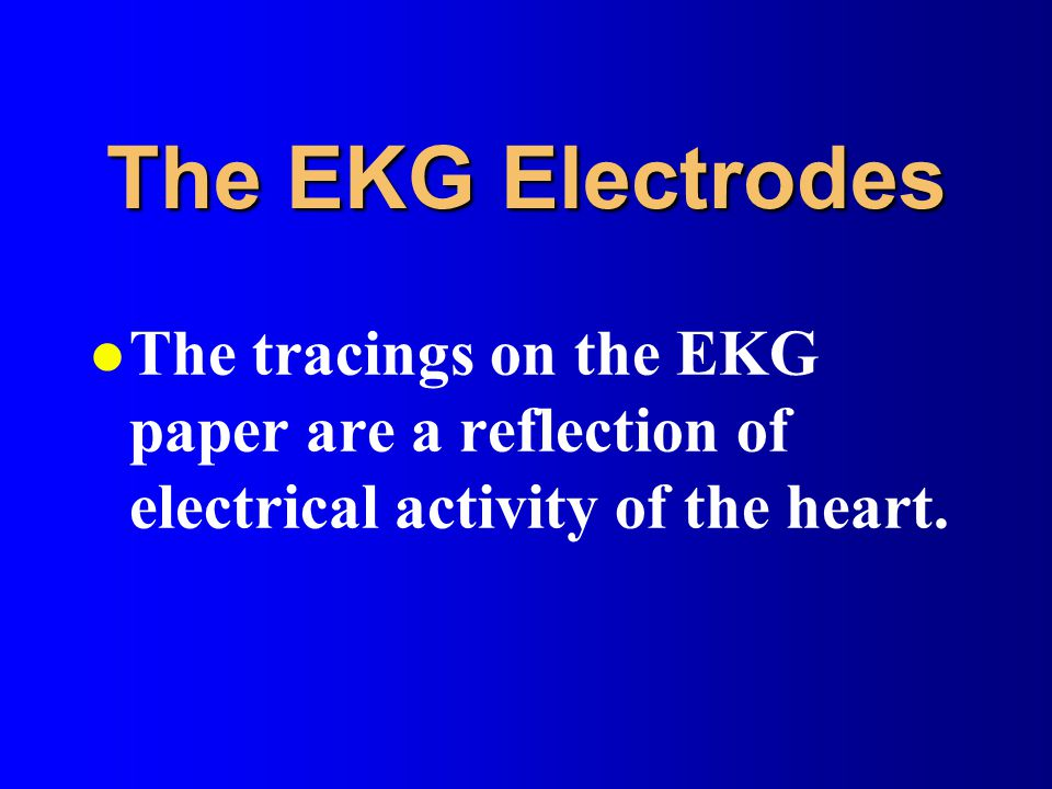 The EKG Electrodes The tracings on the EKG paper are a reflection of electrical activity of the heart.