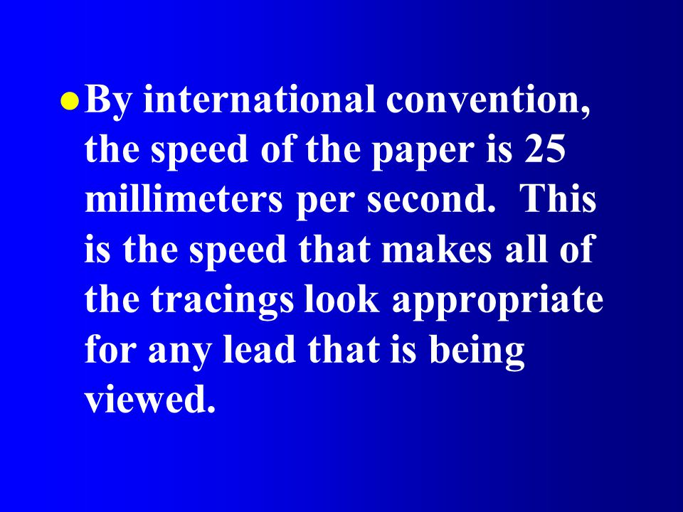 By international convention, the speed of the paper is 25 millimeters per second.