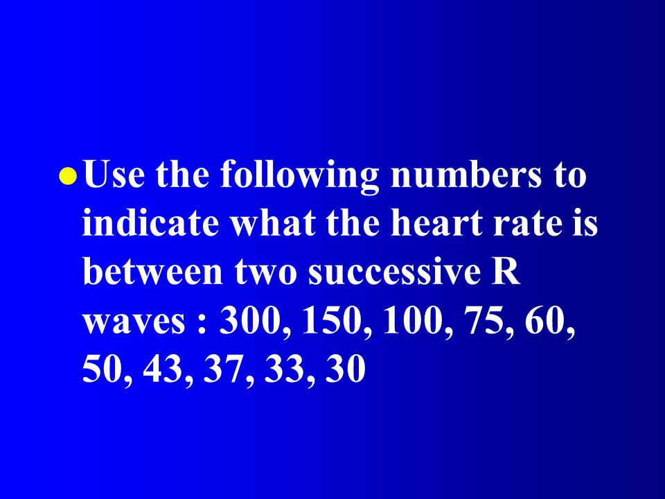 Use the following numbers to indicate what the heart rate is between two successive R waves : 300, 150, 100, 75, 60, 50, 43, 37, 33, 30
