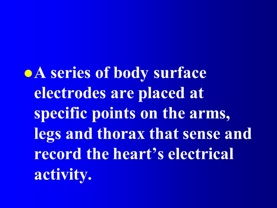 A series of body surface electrodes are placed at specific points on the arms, legs and thorax that sense and record the heart's electrical activity.