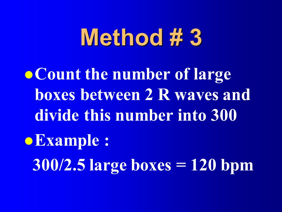 Method # 3 Count the number of large boxes between 2 R waves and divide this number into 300. Example :