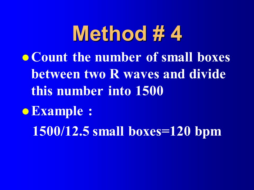 Method # 4 Count the number of small boxes between two R waves and divide this number into 1500. Example :