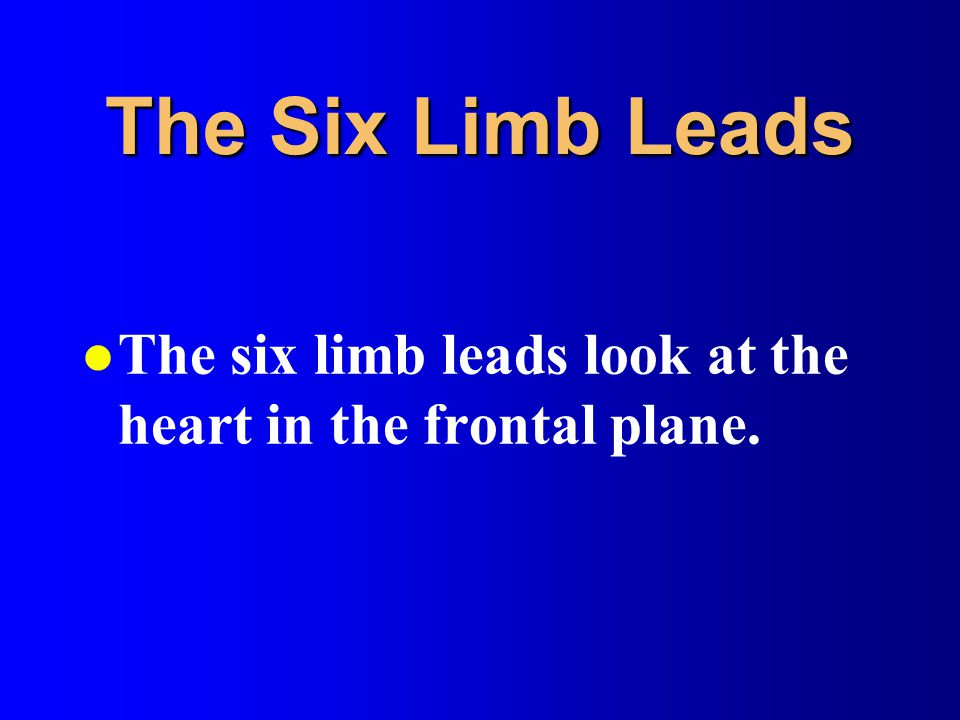 The Six Limb Leads The six limb leads look at the heart in the frontal plane.