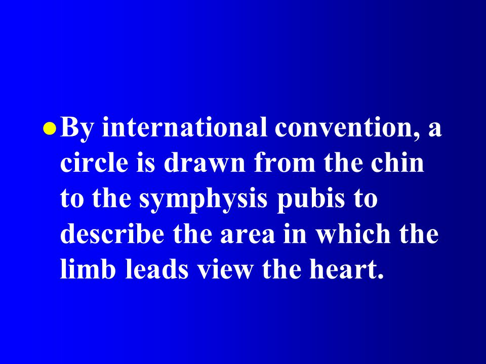 By international convention, a circle is drawn from the chin to the symphysis pubis to describe the area in which the limb leads view the heart.