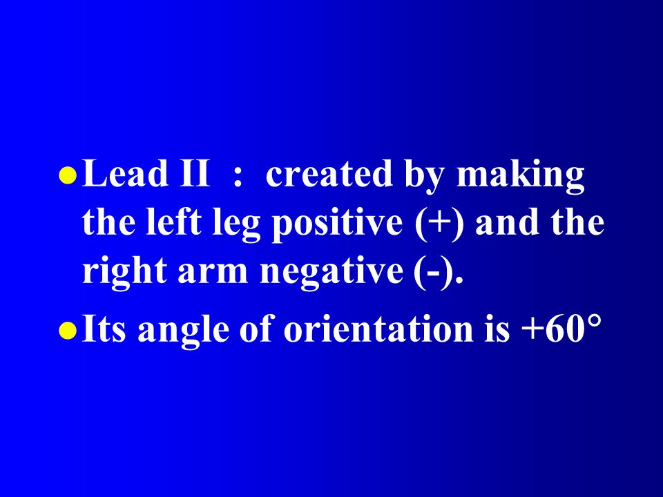 Lead II : created by making the left leg positive (+) and the right arm negative (-).