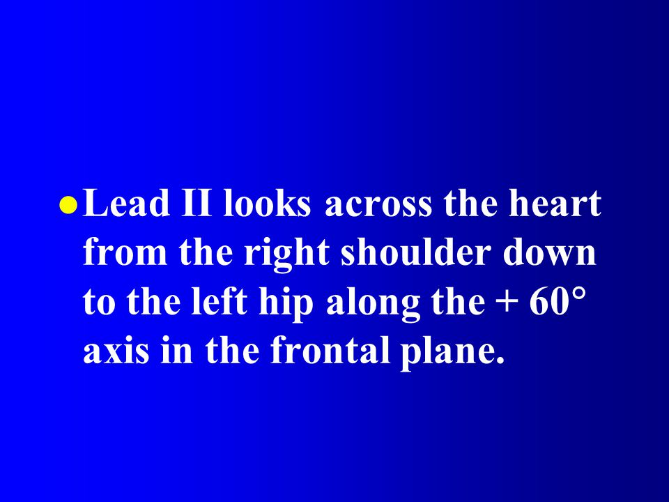 Lead II looks across the heart from the right shoulder down to the left hip along the + 60 axis in the frontal plane.