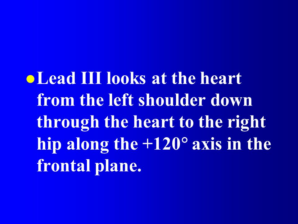 Lead III looks at the heart from the left shoulder down through the heart to the right hip along the +120 axis in the frontal plane.