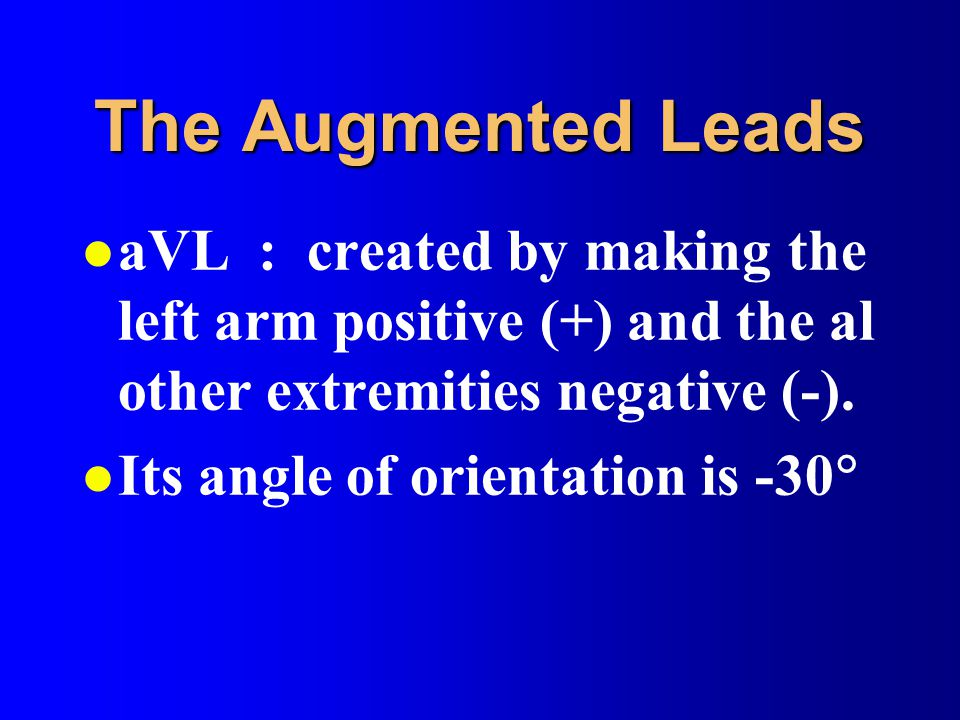 The Augmented Leads aVL : created by making the left arm positive (+) and the al other extremities negative (-).