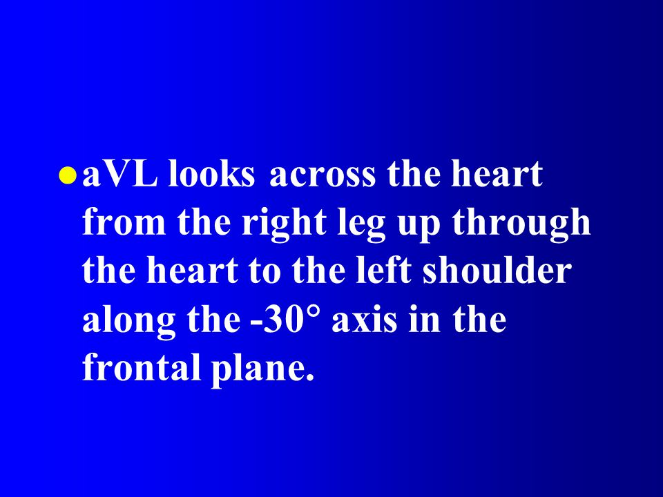 aVL looks across the heart from the right leg up through the heart to the left shoulder along the -30 axis in the frontal plane.