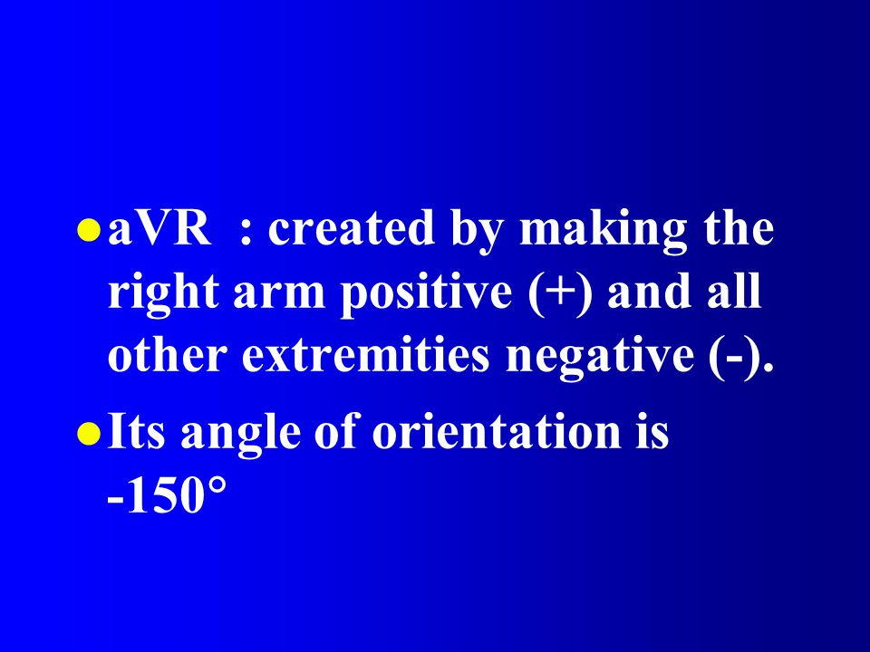 aVR : created by making the right arm positive (+) and all other extremities negative (-).