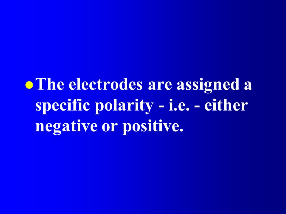 The electrodes are assigned a specific polarity - i. e