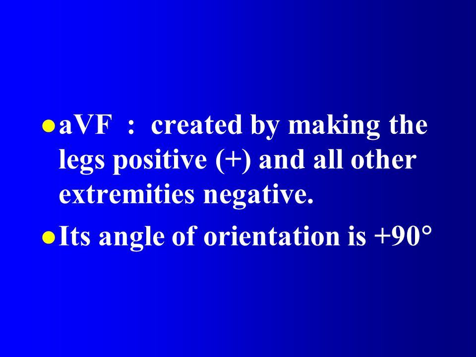 aVF : created by making the legs positive (+) and all other extremities negative.
