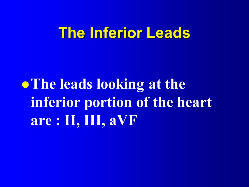 The Inferior Leads The leads looking at the inferior portion of the heart are : II, III, aVF
