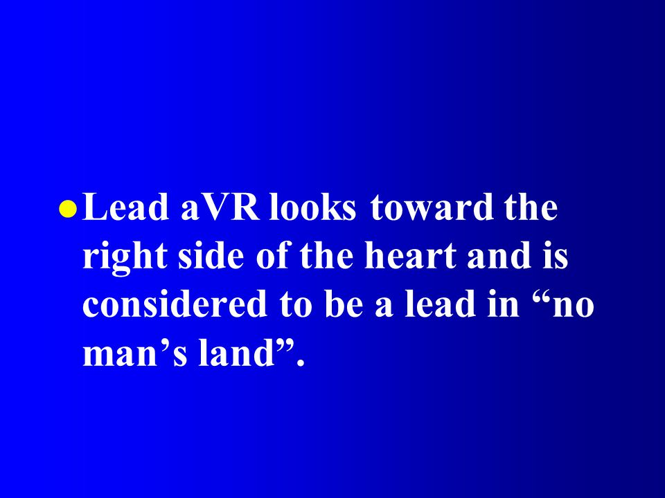 Lead aVR looks toward the right side of the heart and is considered to be a lead in no man's land .