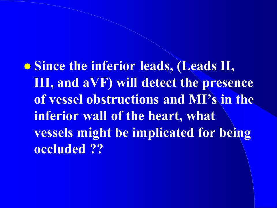 Since the inferior leads, (Leads II, III, and aVF) will detect the presence of vessel obstructions and MI's in the inferior wall of the heart, what vessels might be implicated for being occluded
