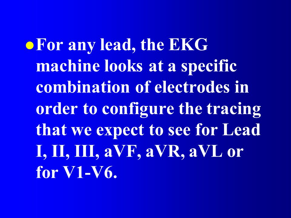 For any lead, the EKG machine looks at a specific combination of electrodes in order to configure the tracing that we expect to see for Lead I, II, III, aVF, aVR, aVL or for V1-V6.