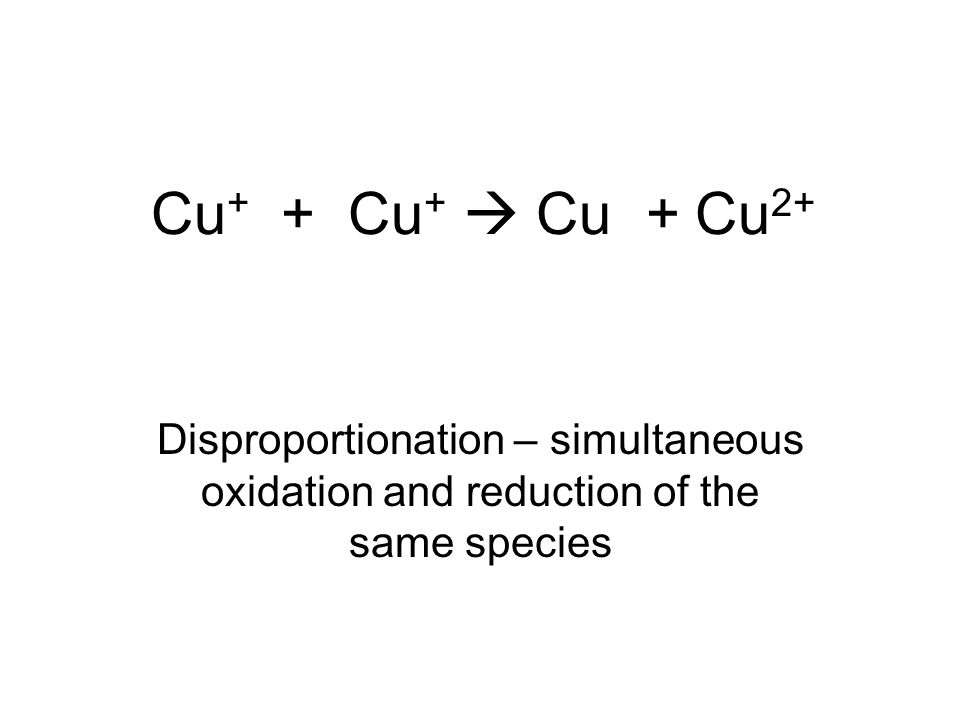 Cu+ + Cu+  Cu + Cu2+ Disproportionation – simultaneous oxidation and reduction of the same species.