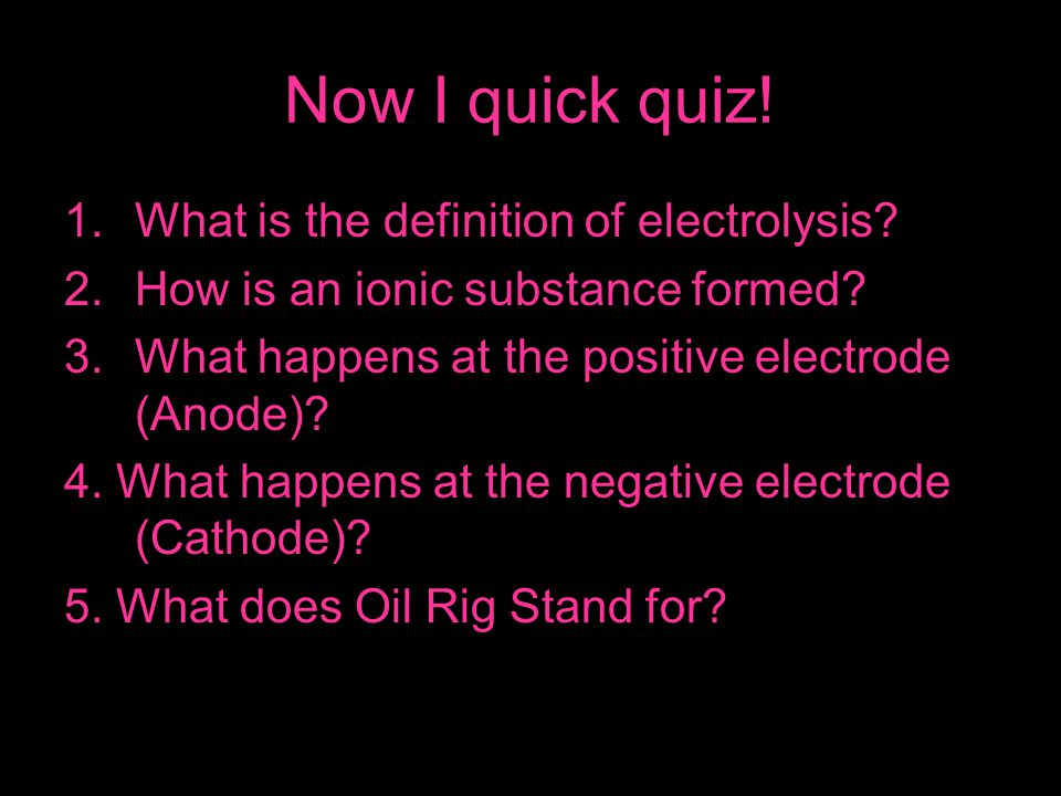 Now I quick quiz! What is the definition of electrolysis