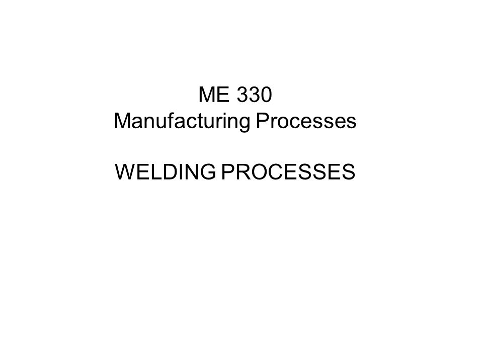 ME 330 Manufacturing Processes WELDING PROCESSES