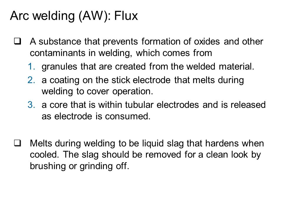 Arc welding (AW): Flux A substance that prevents formation of oxides and other contaminants in welding, which comes from.