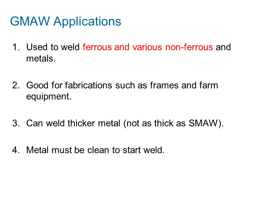GMAW Applications Used to weld ferrous and various non-ferrous and metals. Good for fabrications such as frames and farm equipment.