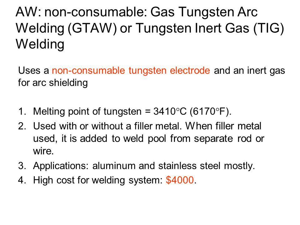 AW: non-consumable: Gas Tungsten Arc Welding (GTAW) or Tungsten Inert Gas (TIG) Welding