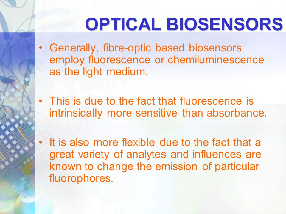 OPTICAL BIOSENSORS Generally, fibre-optic based biosensors employ fluorescence or chemiluminescence as the light medium.