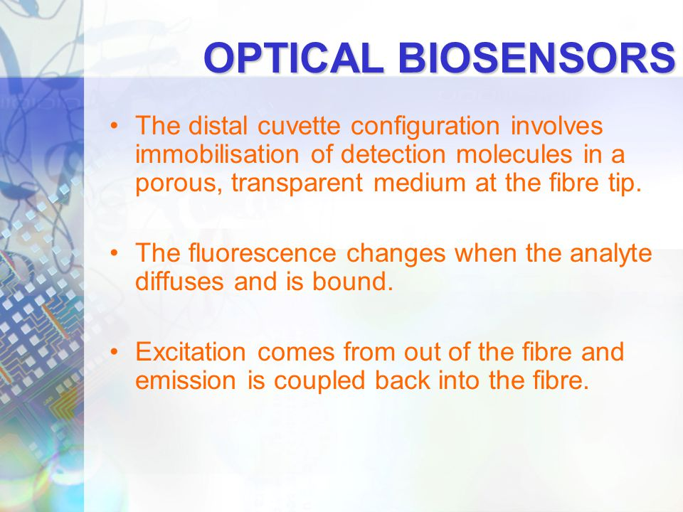 OPTICAL BIOSENSORS The distal cuvette configuration involves immobilisation of detection molecules in a porous, transparent medium at the fibre tip.