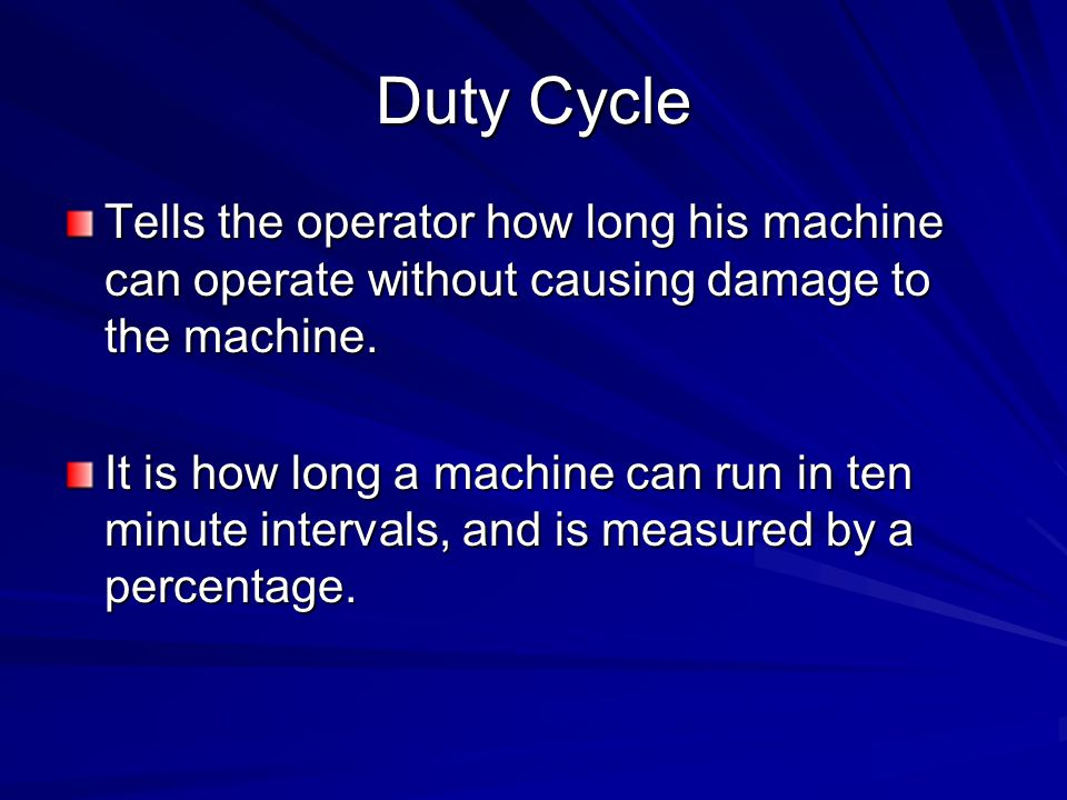 Duty Cycle Tells the operator how long his machine can operate without causing damage to the machine.