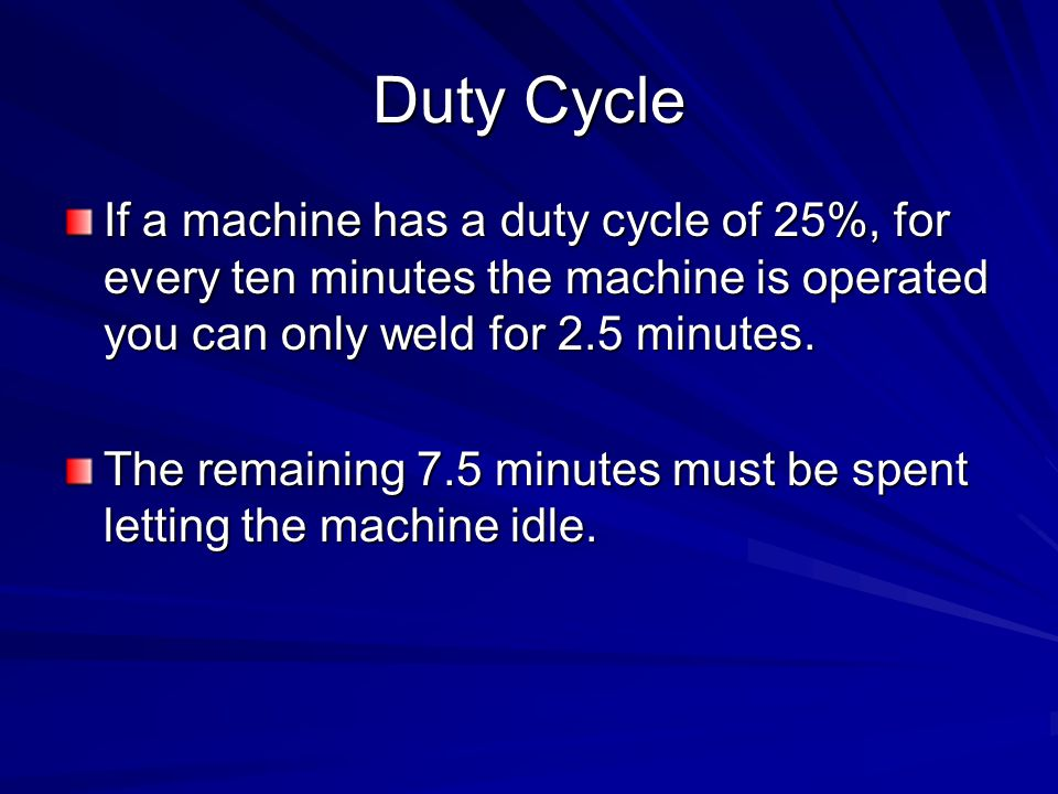 Duty Cycle If a machine has a duty cycle of 25%, for every ten minutes the machine is operated you can only weld for 2.5 minutes.