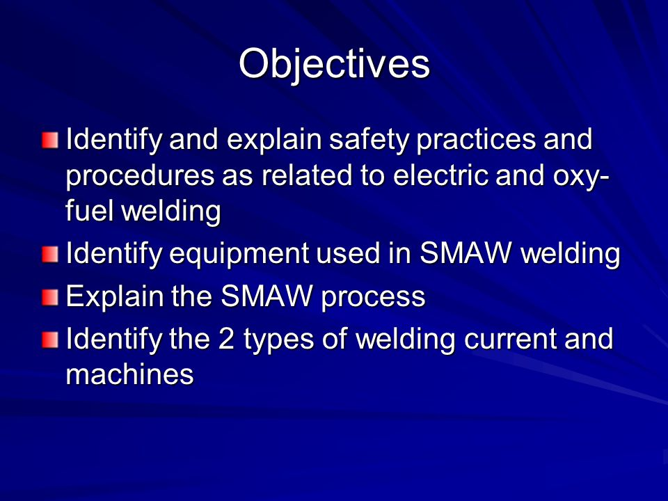 Objectives Identify and explain safety practices and procedures as related to electric and oxy-fuel welding.
