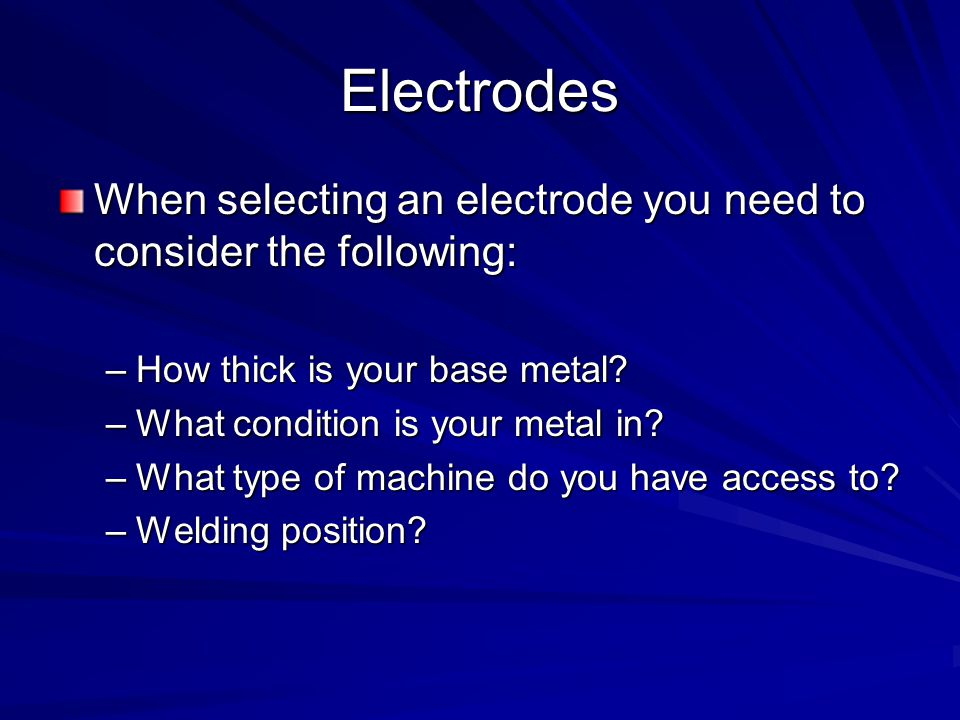 Electrodes When selecting an electrode you need to consider the following: How thick is your base metal