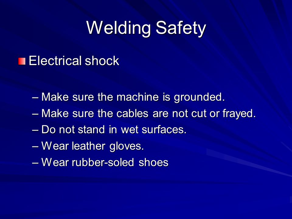 Welding Safety Electrical shock Make sure the machine is grounded.
