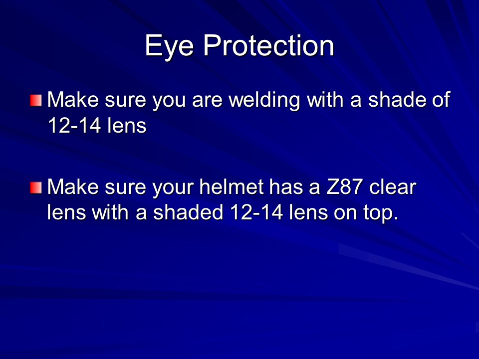 Eye Protection Make sure you are welding with a shade of 12-14 lens