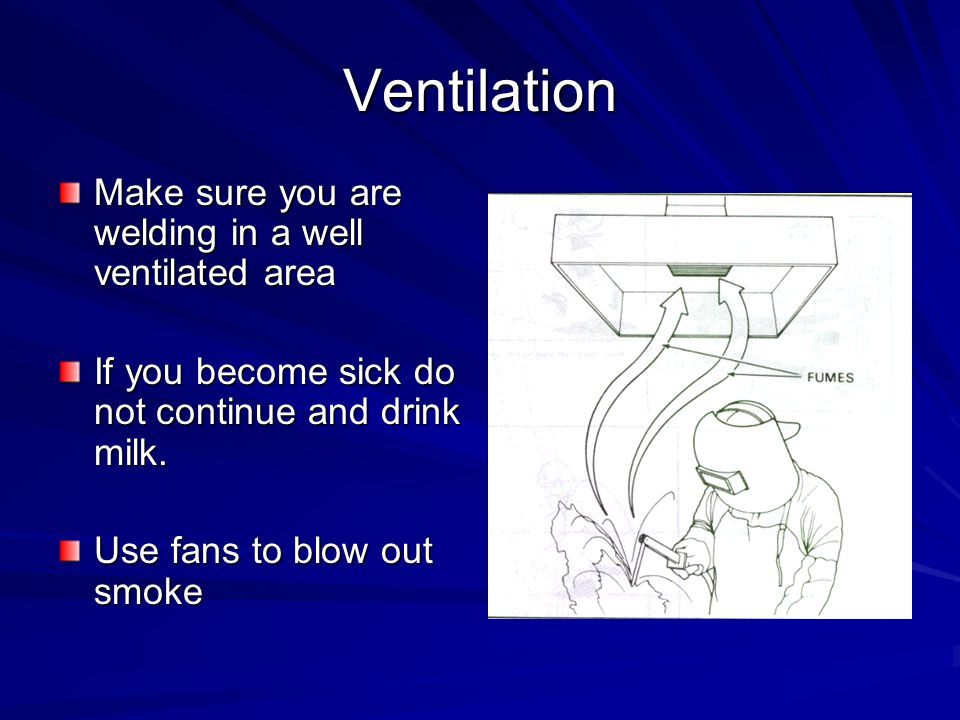 Ventilation Make sure you are welding in a well ventilated area