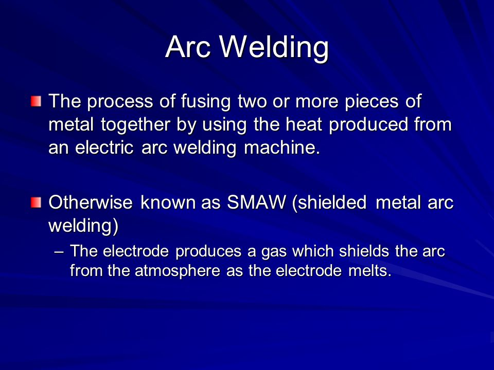 Arc Welding The process of fusing two or more pieces of metal together by using the heat produced from an electric arc welding machine.
