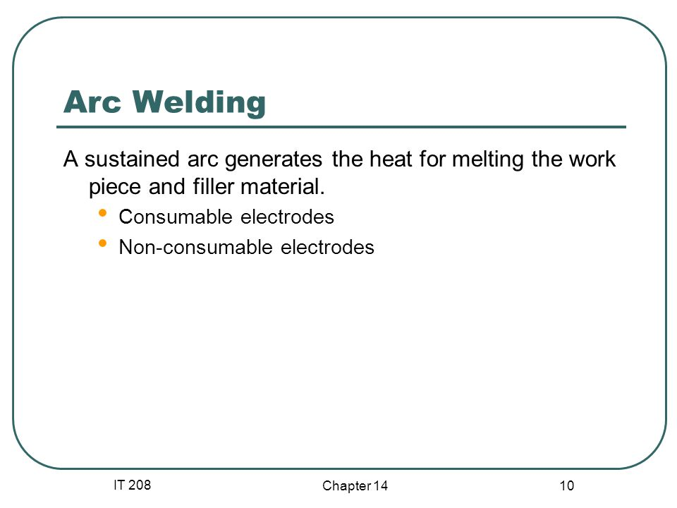 Arc Welding A sustained arc generates the heat for melting the work piece and filler material. Consumable electrodes.