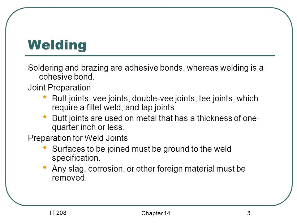 Welding Soldering and brazing are adhesive bonds, whereas welding is a cohesive bond. Joint Preparation.