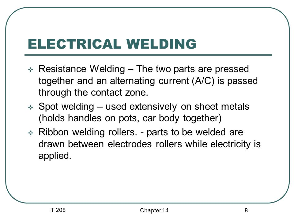 ELECTRICAL WELDING Resistance Welding – The two parts are pressed together and an alternating current (A/C) is passed through the contact zone.