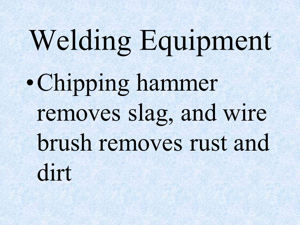 Welding Equipment Chipping hammer removes slag, and wire brush removes rust and dirt