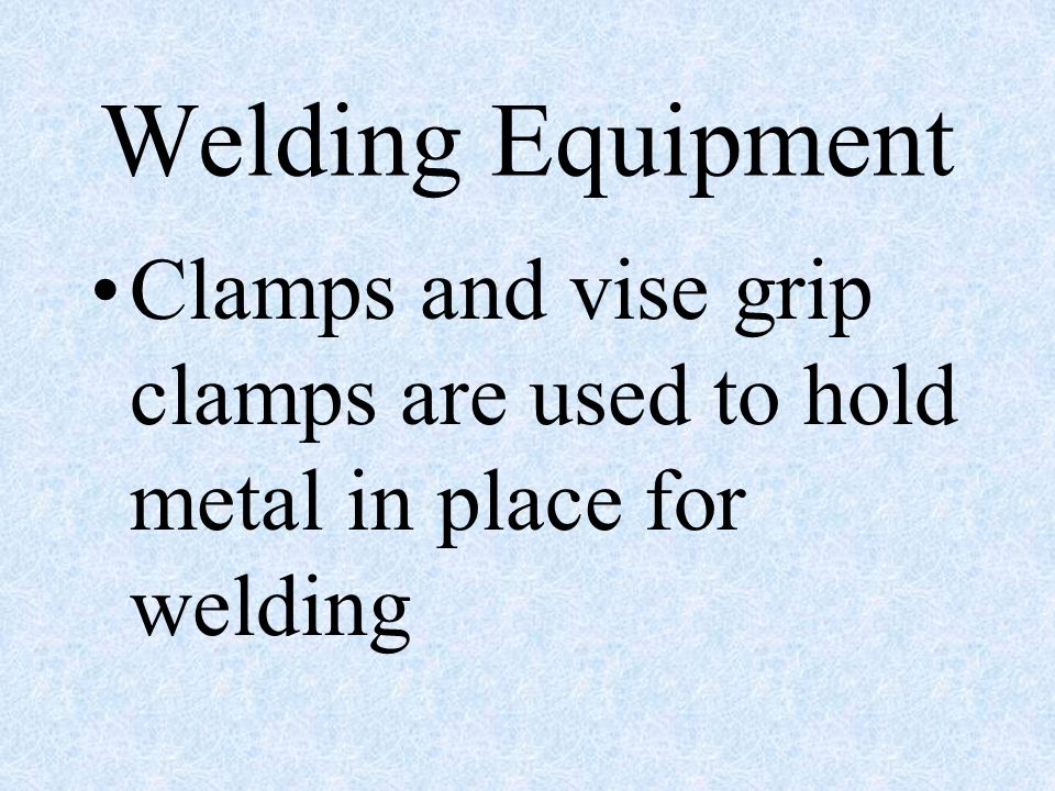 Welding Equipment Clamps and vise grip clamps are used to hold metal in place for welding