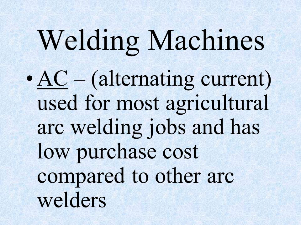 Welding Machines AC – (alternating current) used for most agricultural arc welding jobs and has low purchase cost compared to other arc welders.